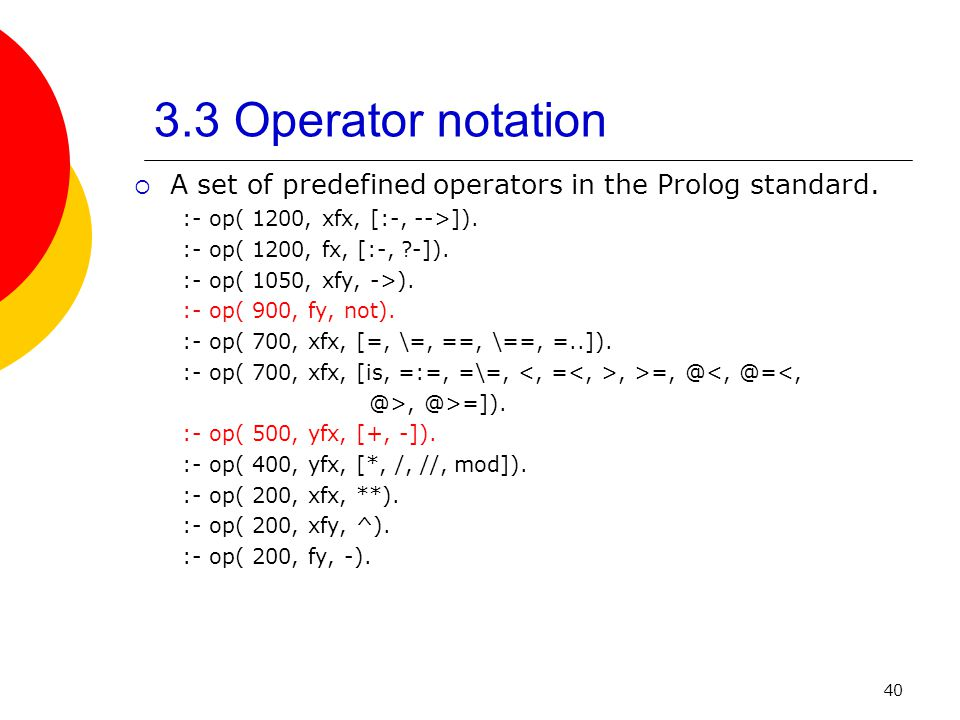 3.3 Operator notation A set of predefined operators in the Prolog standard. :- op( 1200, xfx, [:-, -->]).